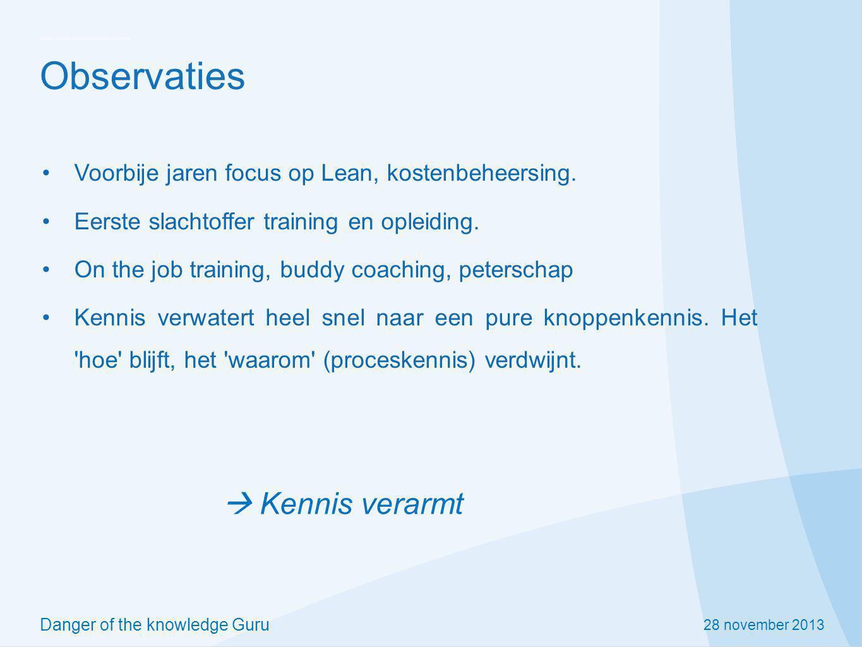 28 november 2013 Danger of the knowledge Guru Observaties Voorbije jaren focus op Lean, kostenbeheersing. Eerste slachtoffer training en opleiding. On