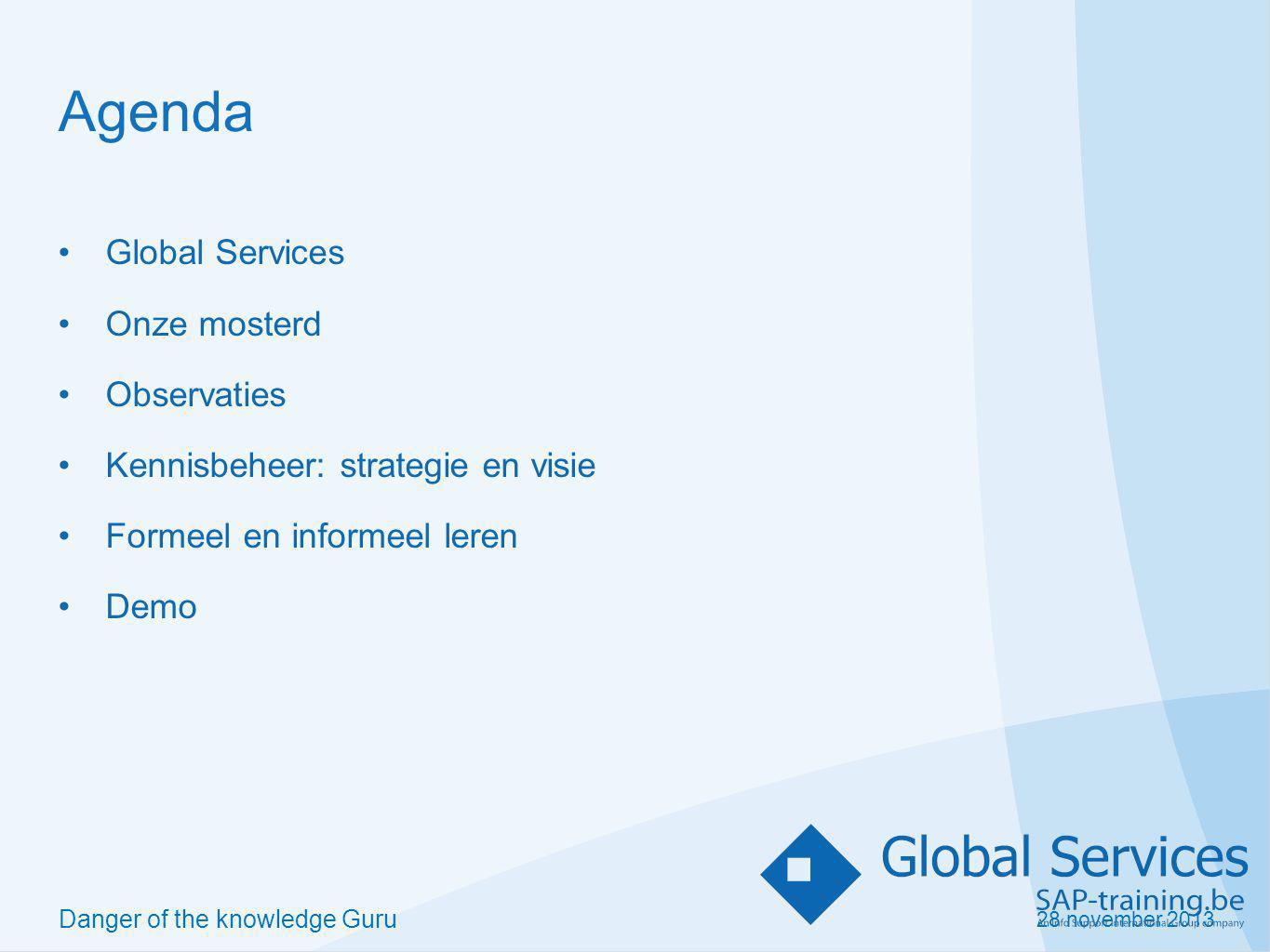 28 november 2013 Danger of the knowledge Guru Agenda Global Services Onze mosterd Observaties Kennisbeheer: strategie en visie Formeel en informeel leren Demo