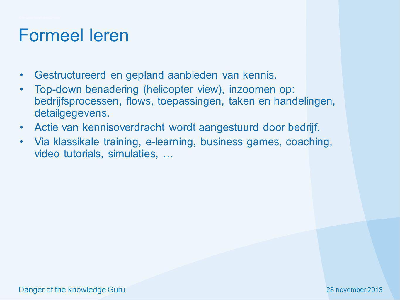 28 november 2013 Danger of the knowledge Guru Formeel leren Gestructureerd en gepland aanbieden van kennis. Top-down benadering (helicopter view), inz