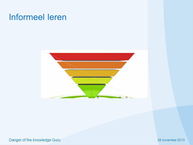 28 november 2013 Danger of the knowledge Guru Informeel leren Op de werkplek.