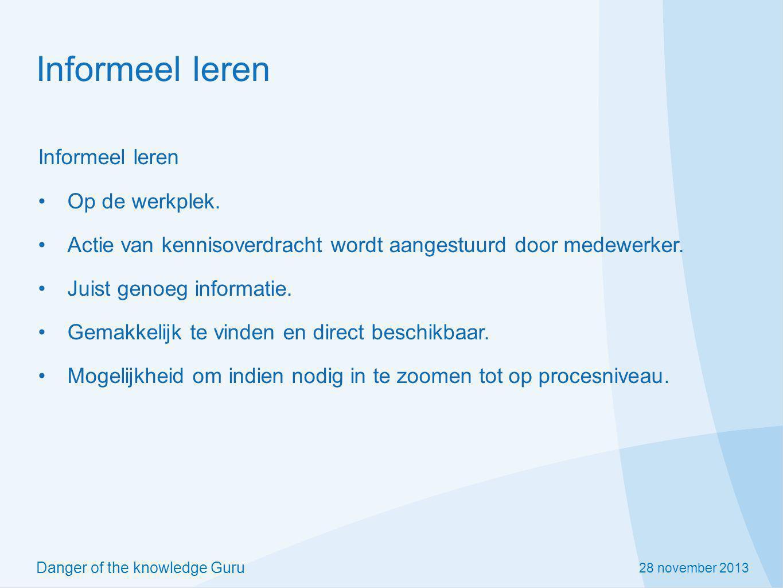 28 november 2013 Danger of the knowledge Guru Informeel leren Op de werkplek. Actie van kennisoverdracht wordt aangestuurd door medewerker. Juist geno