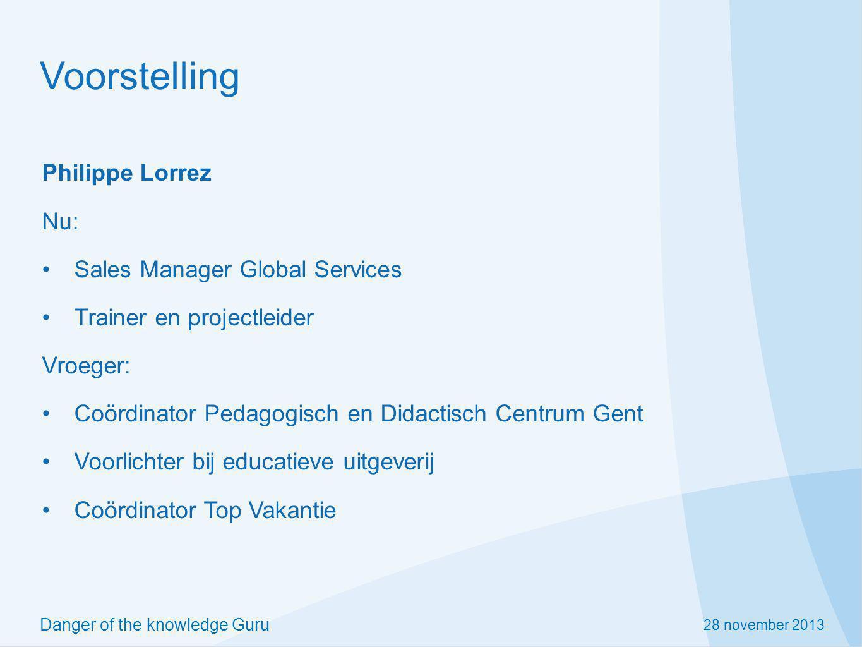 28 november 2013 Danger of the knowledge Guru Voorstelling Philippe Lorrez Nu: Sales Manager Global Services Trainer en projectleider Vroeger: Coördin