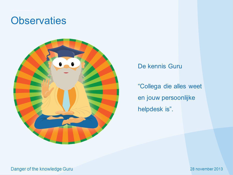 28 november 2013 Danger of the knowledge Guru Observaties Wanneer kennis niet direct voorhanden is, wordt de hulp van de kennis Guru ingeroepen.