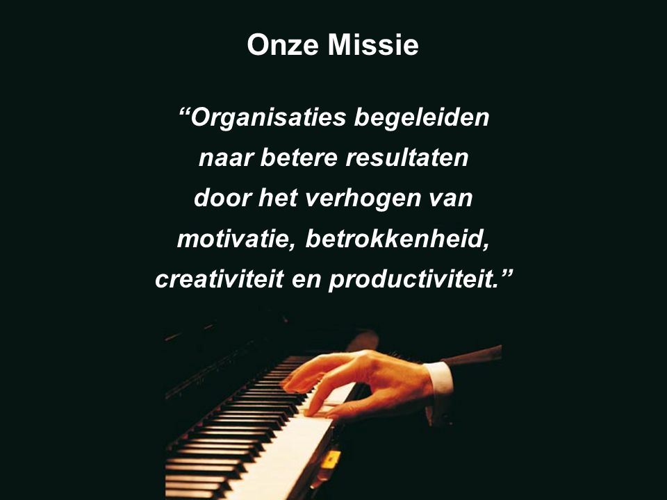 Onze Missie Organisaties begeleiden naar betere resultaten door het verhogen van motivatie, betrokkenheid, creativiteit en productiviteit.
