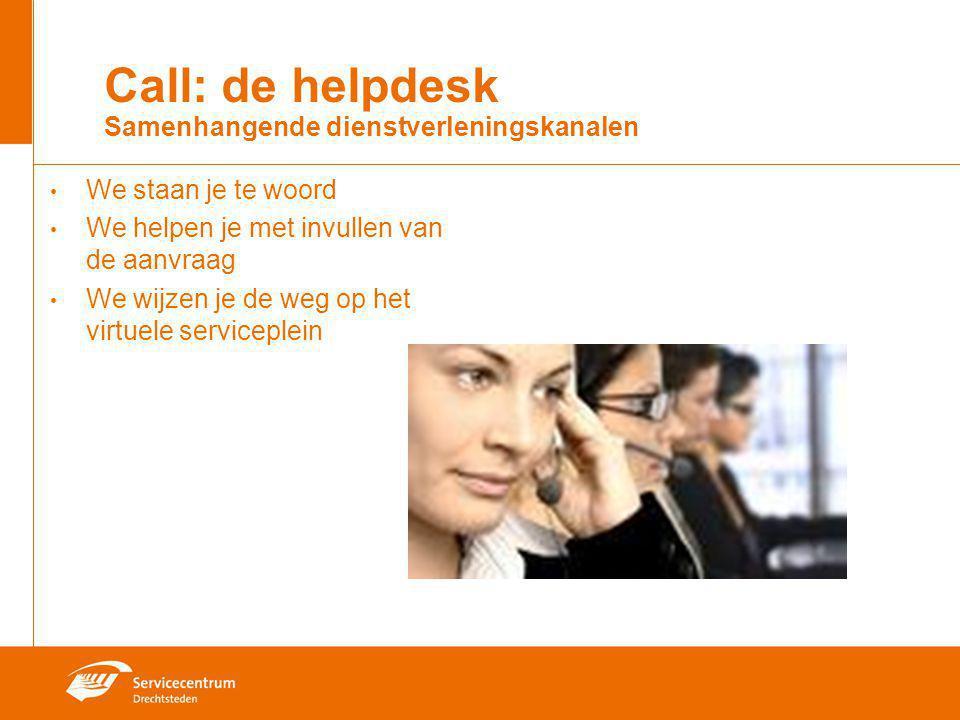 Call: de helpdesk Samenhangende dienstverleningskanalen We staan je te woord We helpen je met invullen van de aanvraag We wijzen je de weg op het virt