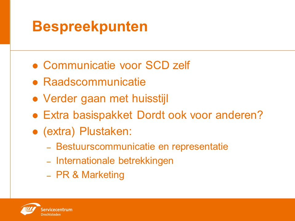 Bespreekpunten Communicatie voor SCD zelf Raadscommunicatie Verder gaan met huisstijl Extra basispakket Dordt ook voor anderen? (extra) Plustaken: – B