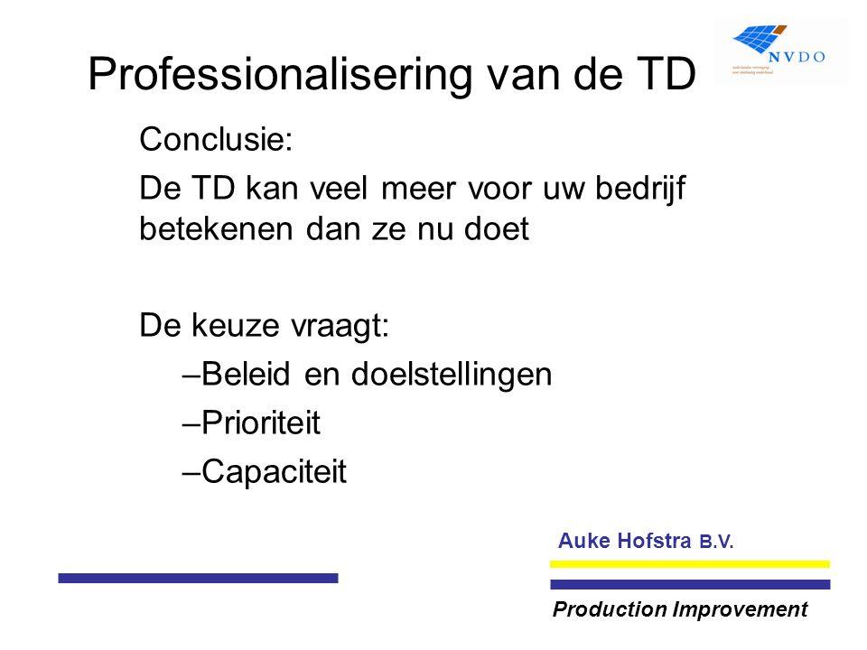Auke Hofstra B.V. Production Improvement Professionalisering van de TD Conclusie: De TD kan veel meer voor uw bedrijf betekenen dan ze nu doet De keuz