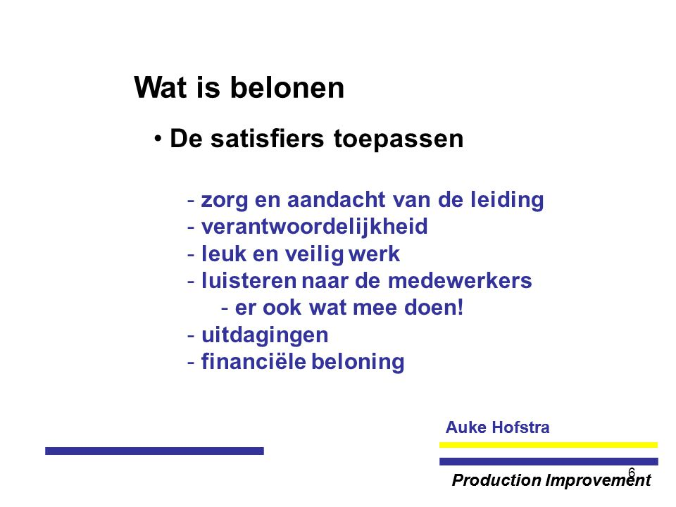 Auke Hofstra Production Improvement 6 Wat is belonen De satisfiers toepassen - zorg en aandacht van de leiding - verantwoordelijkheid - leuk en veilig werk - luisteren naar de medewerkers - er ook wat mee doen.