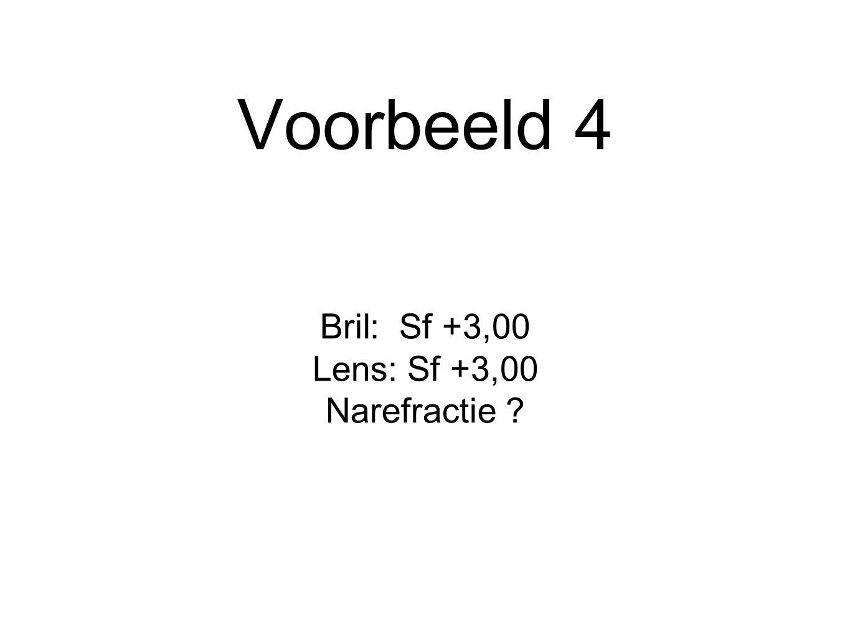 Voorbeeld 4 Bril: Sf +3,00 Lens: Sf +3,00 Narefractie