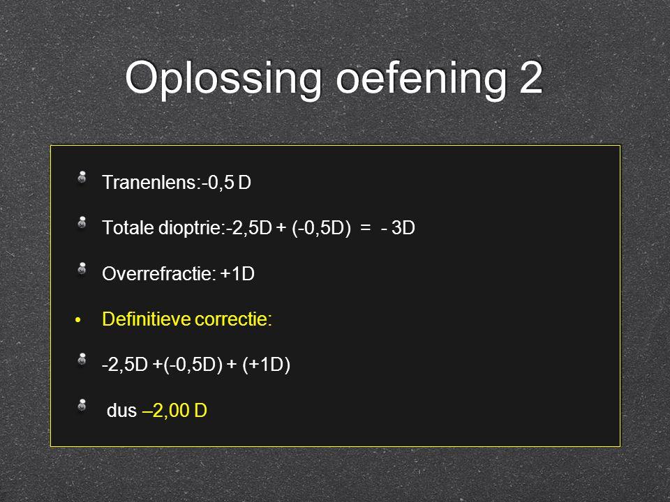 Oplossing oefening 2 Tranenlens:-0,5 D Totale dioptrie:-2,5D + (-0,5D) = - 3D Overrefractie: +1D Definitieve correctie: -2,5D +(-0,5D) + (+1D) dus –2,