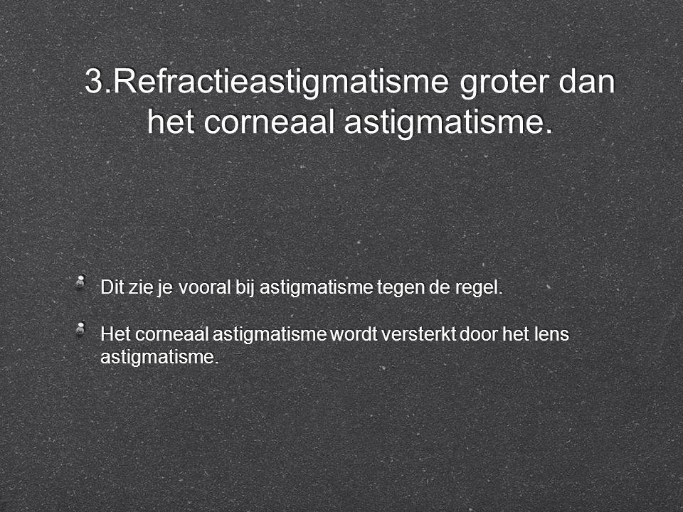 3.Refractieastigmatisme groter dan het corneaal astigmatisme. Dit zie je vooral bij astigmatisme tegen de regel. Het corneaal astigmatisme wordt verst