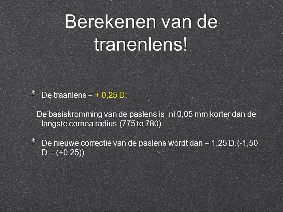 Berekenen van de tranenlens! De traanlens = + 0,25 D: De basiskromming van de paslens is nl 0,05 mm korter dan de langste cornea radius.(775 to 780) D