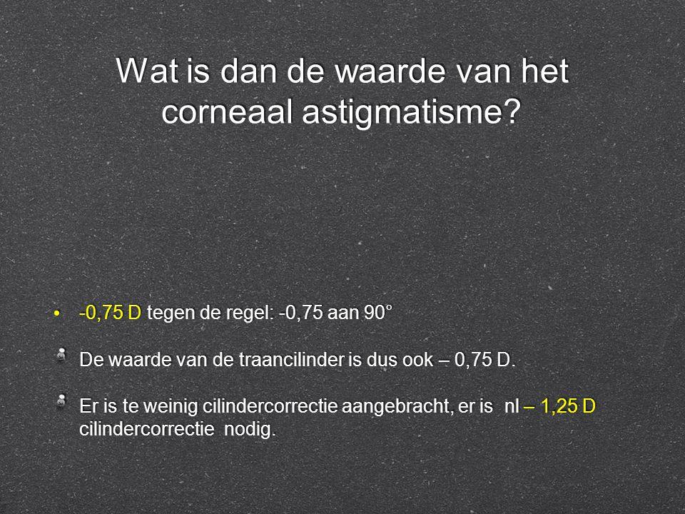 Wat is dan de waarde van het corneaal astigmatisme? -0,75 D tegen de regel: -0,75 aan 90° De waarde van de traancilinder is dus ook – 0,75 D. Er is te
