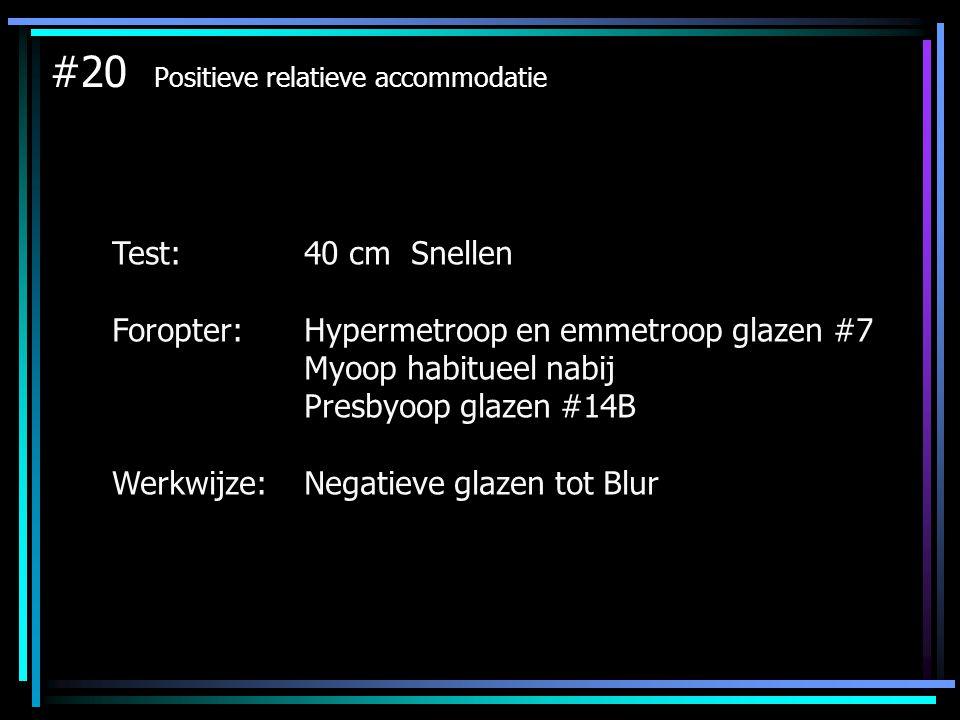 #21 Negatieve relatieve accommodatie Test: 40 cm Snellen Foropter: Hypermetroop en emmetroop glazen #7 Myoop habitueel nabij Presbyoop glazen #14B Werkwijze:Positieve glazen tot Blur