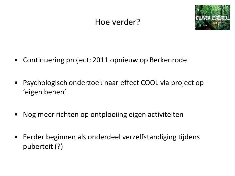 Hoe verder? Continuering project: 2011 opnieuw op Berkenrode Psychologisch onderzoek naar effect COOL via project op 'eigen benen' Nog meer richten op
