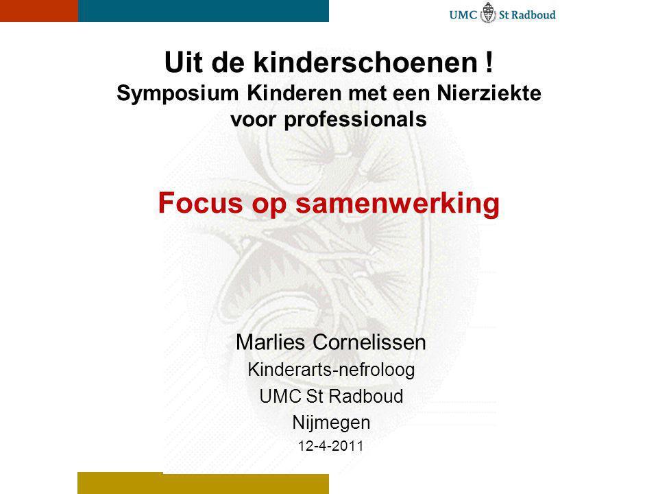Uit de kinderschoenen ! Symposium Kinderen met een Nierziekte voor professionals Focus op samenwerking Marlies Cornelissen Kinderarts-nefroloog UMC St