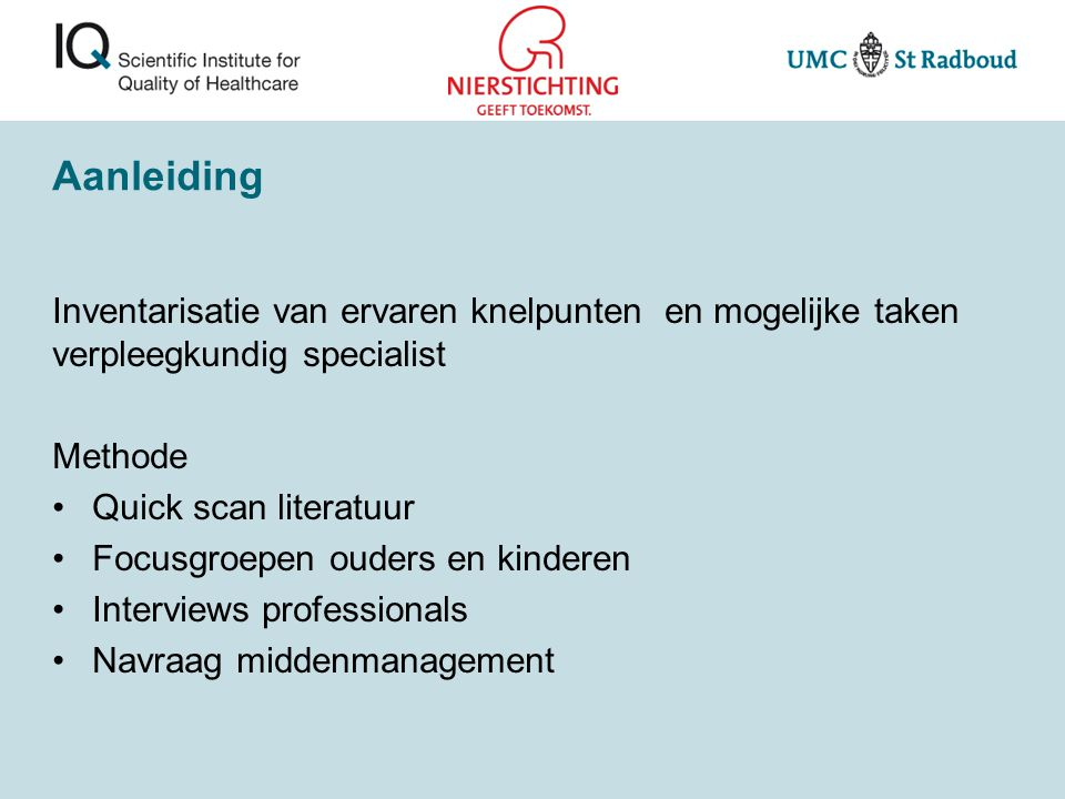 Aanleiding Inventarisatie van ervaren knelpunten en mogelijke taken verpleegkundig specialist Methode Quick scan literatuur Focusgroepen ouders en kin