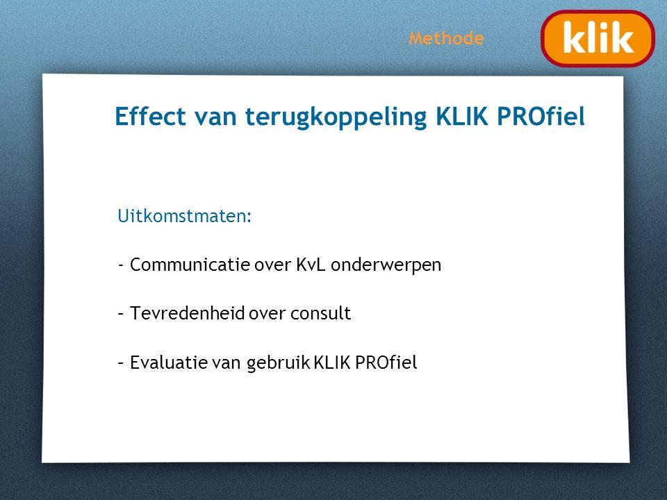 Effect van terugkoppeling KLIK PROfiel Uitkomstmaten: - Communicatie over KvL onderwerpen – Tevredenheid over consult – Evaluatie van gebruik KLIK PRO