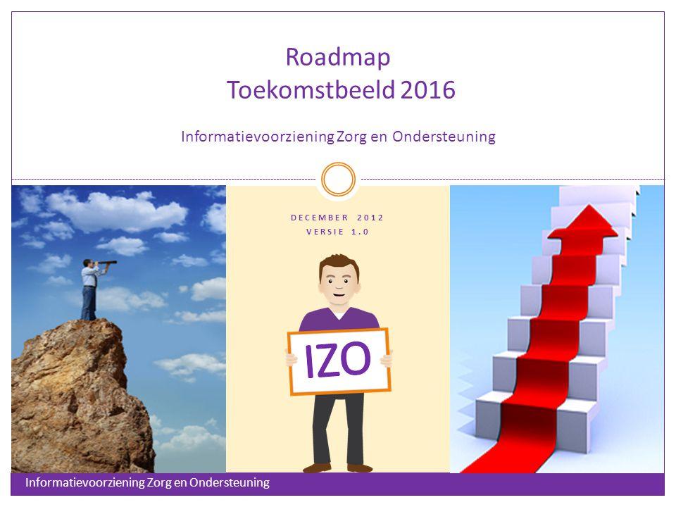 DECEMBER 2012 VERSIE 1.0 Roadmap Toekomstbeeld 2016 Informatievoorziening Zorg en Ondersteuning Informatievoorziening Zorg en Ondersteuning
