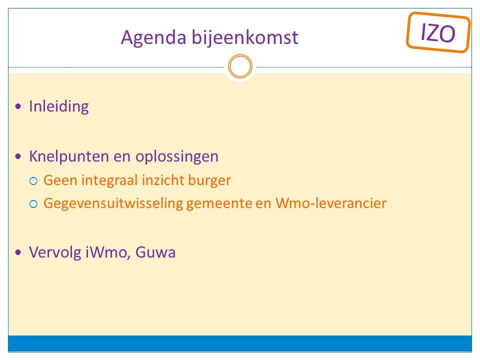 IZO Agenda bijeenkomst Inleiding Knelpunten en oplossingen  Geen integraal inzicht burger  Gegevensuitwisseling gemeente en Wmo-leverancier Vervolg