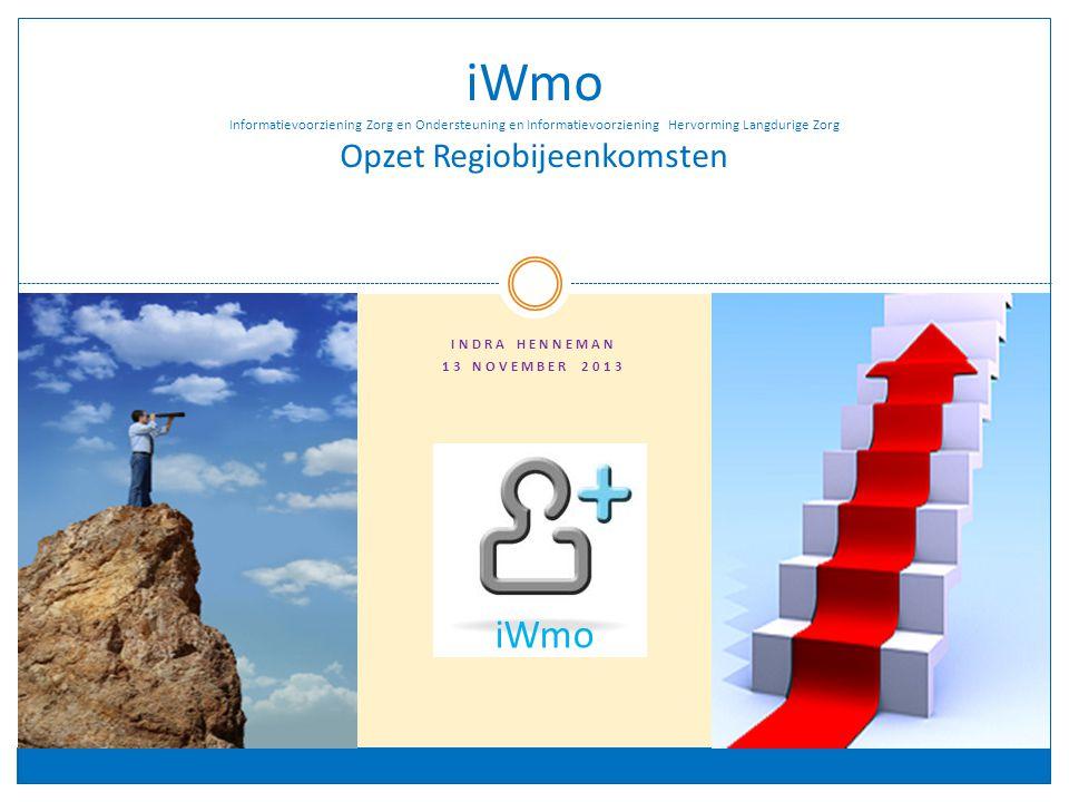 INDRA HENNEMAN 13 NOVEMBER 2013 iWmo Informatievoorziening Zorg en Ondersteuning en Informatievoorziening Hervorming Langdurige Zorg Opzet Regiobijeenkomsten iWmo