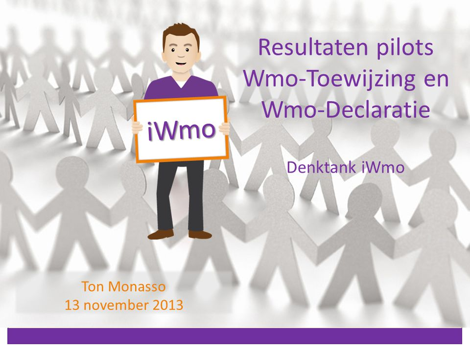 Resultaten pilots Wmo-Toewijzing en Wmo-Declaratie Denktank iWmo iWmo Ton Monasso 13 november 2013