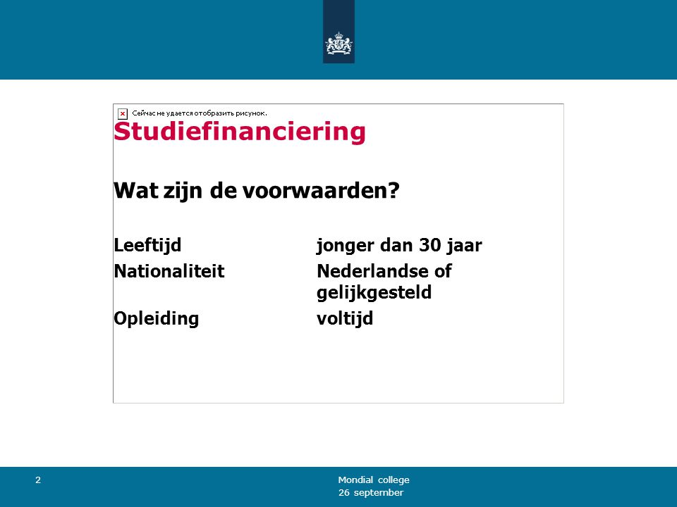 26 september Mondial college 2 Studiefinanciering Wat zijn de voorwaarden? Leeftijdjonger dan 30 jaar NationaliteitNederlandse of gelijkgesteld Opleid