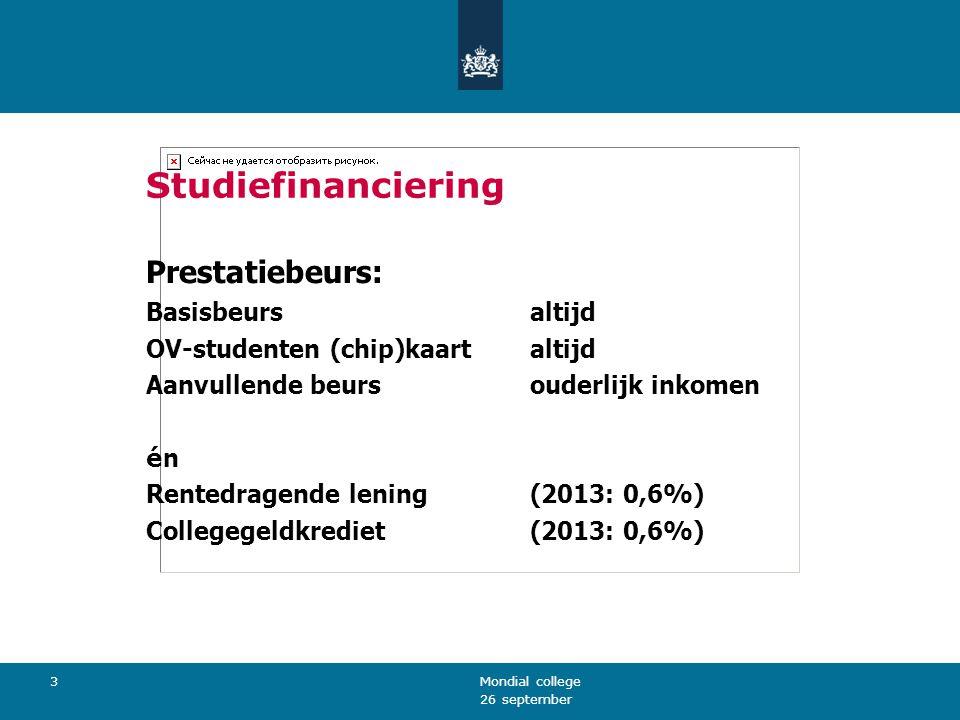 26 september Mondial college 3 Studiefinanciering Prestatiebeurs: Basisbeursaltijd OV-studenten (chip)kaartaltijd Aanvullende beursouderlijk inkomen énén Rentedragende lening (2013: 0,6%) Collegegeldkrediet(2013: 0,6%)