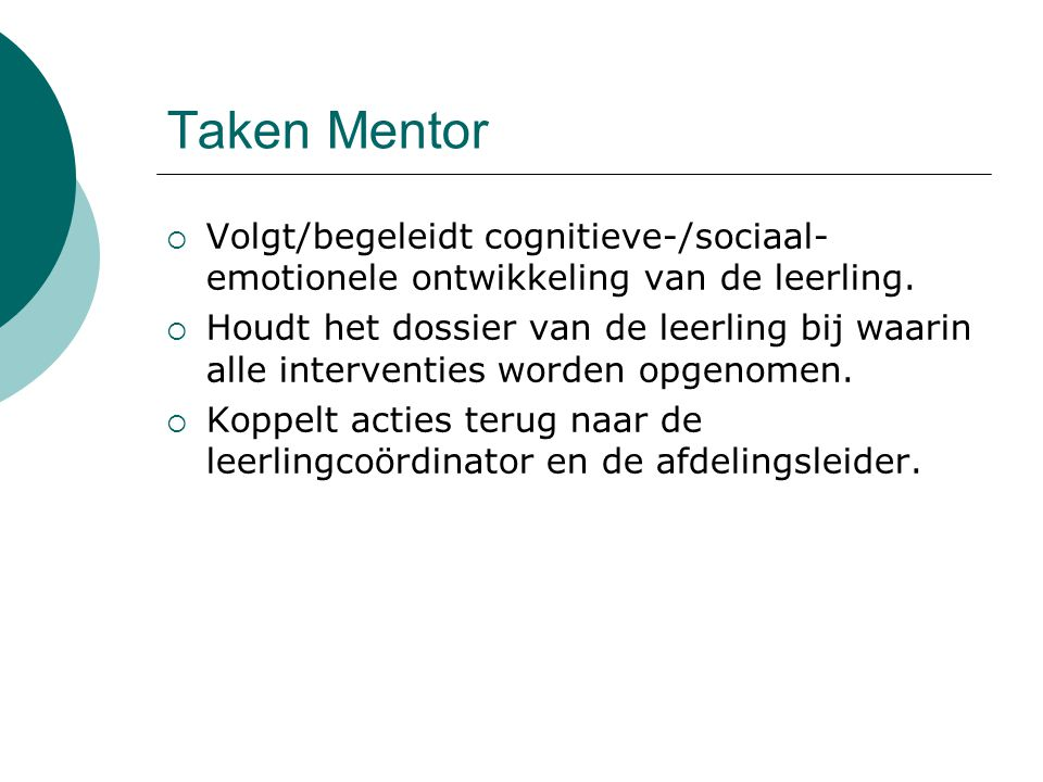 Taken Mentor  Volgt/begeleidt cognitieve-/sociaal- emotionele ontwikkeling van de leerling.  Houdt het dossier van de leerling bij waarin alle inter