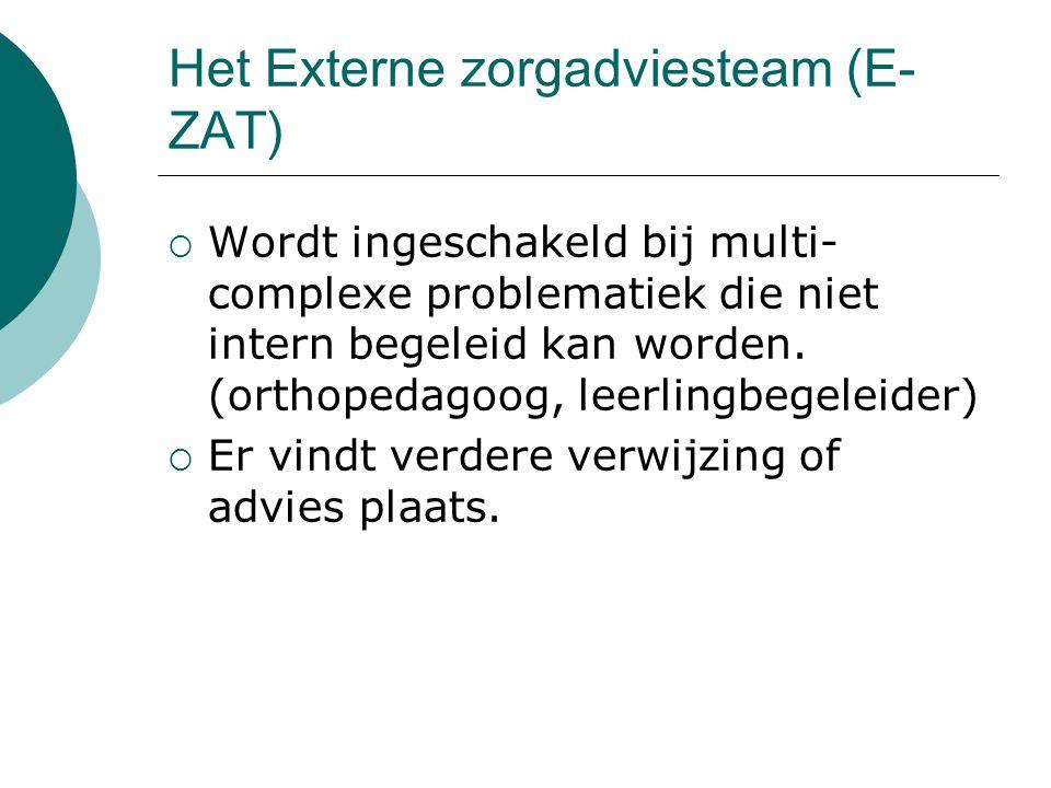 Het Externe zorgadviesteam (E- ZAT)  Wordt ingeschakeld bij multi- complexe problematiek die niet intern begeleid kan worden. (orthopedagoog, leerlin