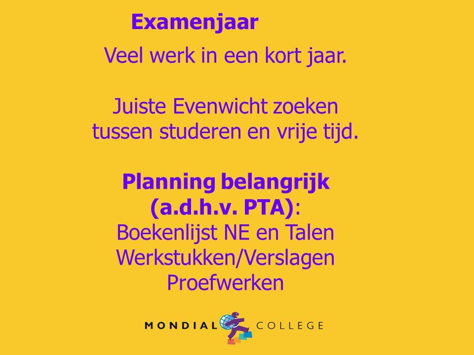 Examenjaar Veel werk in een kort jaar. Juiste Evenwicht zoeken tussen studeren en vrije tijd. Planning belangrijk (a.d.h.v. PTA): Boekenlijst NE en Ta