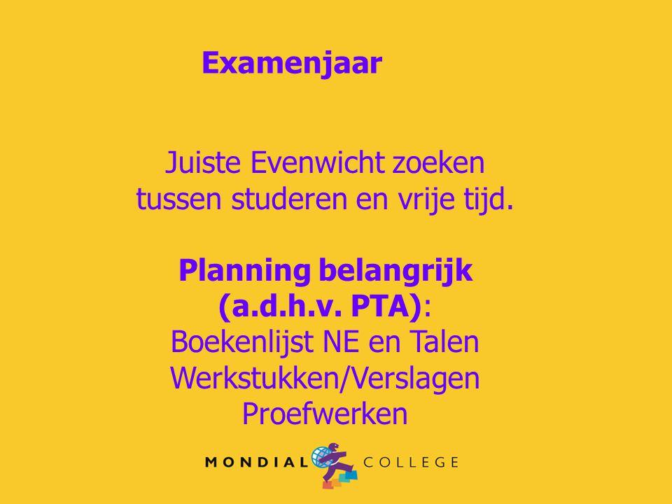 Examenjaar Juiste Evenwicht zoeken tussen studeren en vrije tijd. Planning belangrijk (a.d.h.v. PTA): Boekenlijst NE en Talen Werkstukken/Verslagen Pr