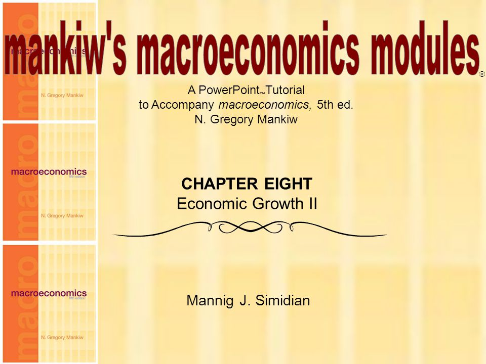 Chapter Eight1 A PowerPoint  Tutorial to Accompany macroeconomics, 5th ed. N. Gregory Mankiw Mannig J. Simidian ® CHAPTER EIGHT Economic Growth II