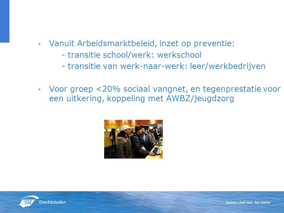 Vanuit Arbeidsmarktbeleid, inzet op preventie: - transitie school/werk: werkschool - transitie van werk-naar-werk: leer/werkbedrijven Voor groep <20% sociaal vangnet, en tegenprestatie voor een uitkering, koppeling met AWBZ/jeugdzorg