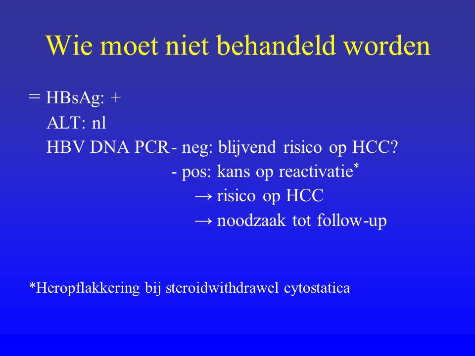 Wie moet niet behandeld worden = HBsAg: + ALT: nl HBV DNA PCR- neg: blijvend risico op HCC? - pos: kans op reactivatie * → risico op HCC → noodzaak to