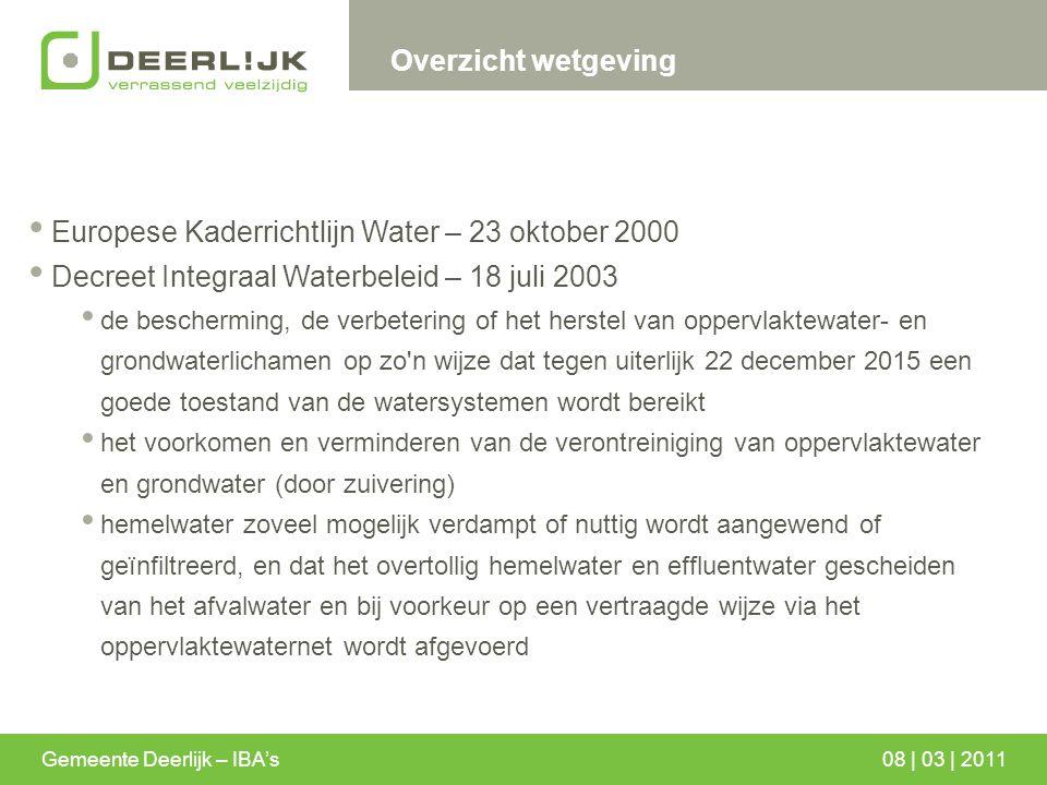 Gemeente Deerlijk – IBA's08 | 03 | 2011 Overzicht wetgeving Europese Kaderrichtlijn Water – 23 oktober 2000 Decreet Integraal Waterbeleid – 18 juli 20