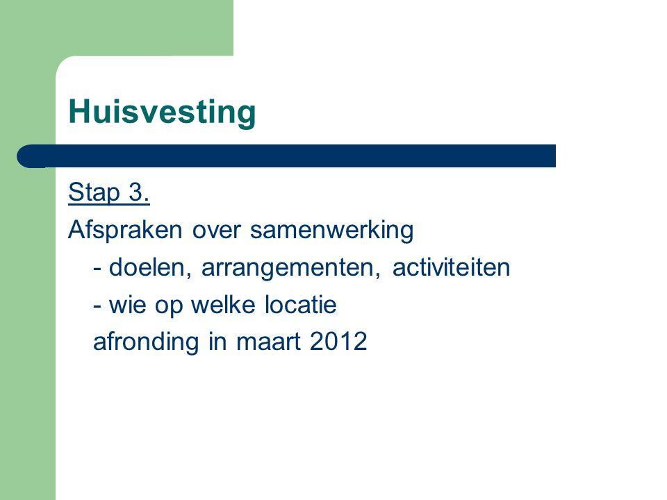 Huisvesting Stap 3. Afspraken over samenwerking - doelen, arrangementen, activiteiten - wie op welke locatie afronding in maart 2012