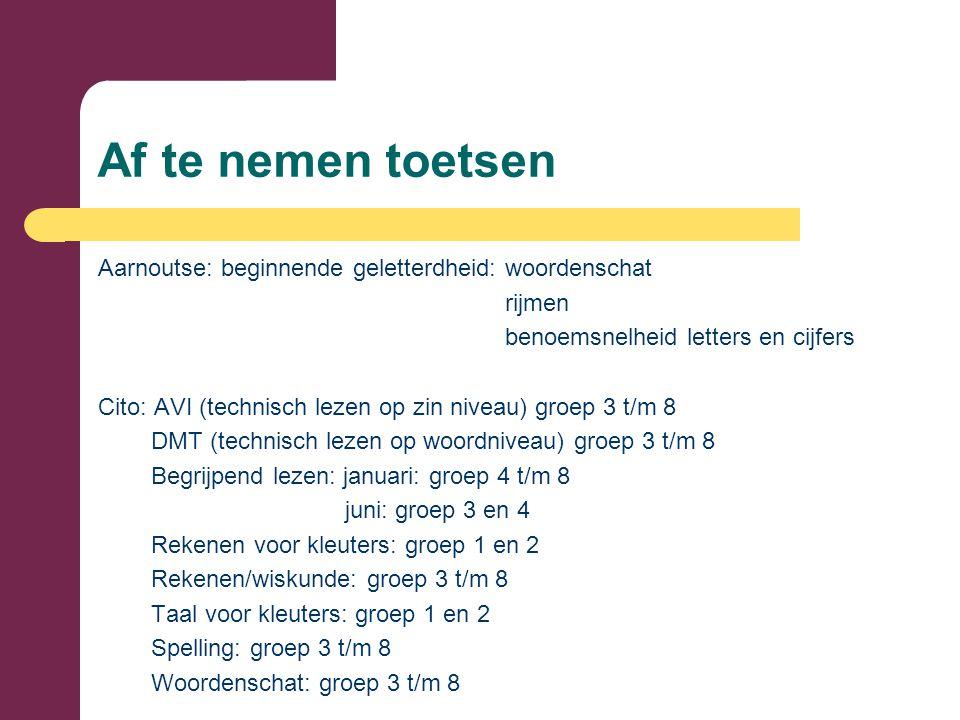 Af te nemen toetsen Aarnoutse: beginnende geletterdheid: woordenschat rijmen benoemsnelheid letters en cijfers Cito: AVI (technisch lezen op zin niveau) groep 3 t/m 8 DMT (technisch lezen op woordniveau) groep 3 t/m 8 Begrijpend lezen: januari: groep 4 t/m 8 juni: groep 3 en 4 Rekenen voor kleuters: groep 1 en 2 Rekenen/wiskunde: groep 3 t/m 8 Taal voor kleuters: groep 1 en 2 Spelling: groep 3 t/m 8 Woordenschat: groep 3 t/m 8