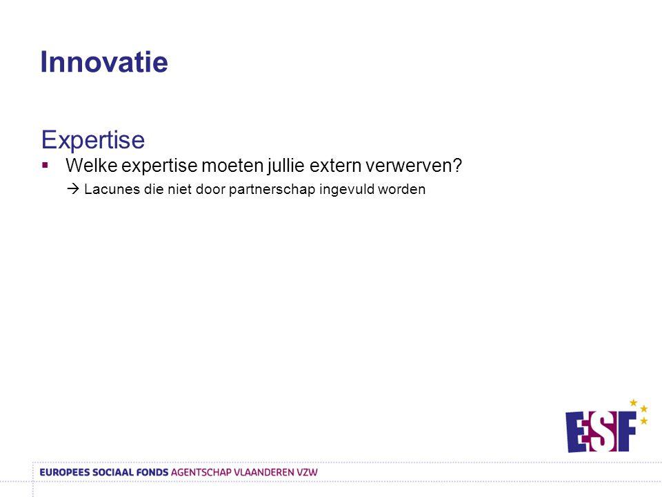 Innovatie Expertise  Welke expertise moeten jullie extern verwerven?  Lacunes die niet door partnerschap ingevuld worden