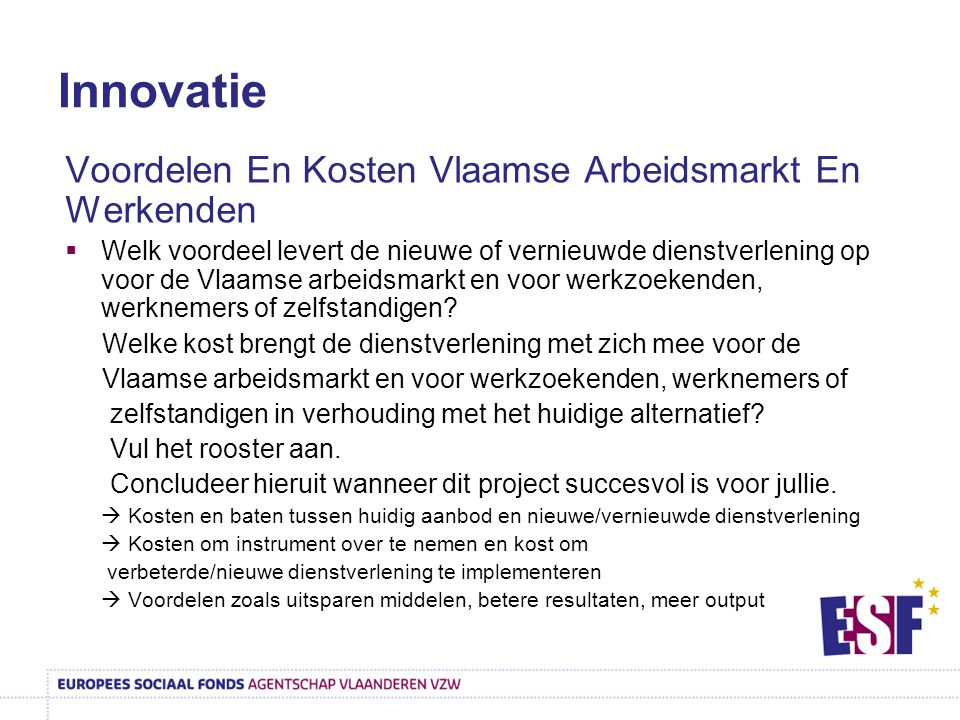 Innovatie Voordelen En Kosten Vlaamse Arbeidsmarkt En Werkenden  Welk voordeel levert de nieuwe of vernieuwde dienstverlening op voor de Vlaamse arbeidsmarkt en voor werkzoekenden, werknemers of zelfstandigen.
