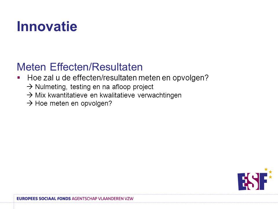 Innovatie Meten Effecten/Resultaten  Hoe zal u de effecten/resultaten meten en opvolgen?  Nulmeting, testing en na afloop project  Mix kwantitatiev