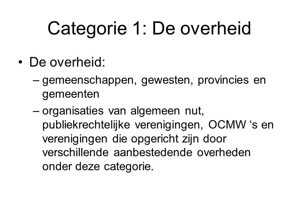 Categorie 1: De overheid De overheid: –gemeenschappen, gewesten, provincies en gemeenten –organisaties van algemeen nut, publiekrechtelijke verenigingen, OCMW 's en verenigingen die opgericht zijn door verschillende aanbestedende overheden onder deze categorie.
