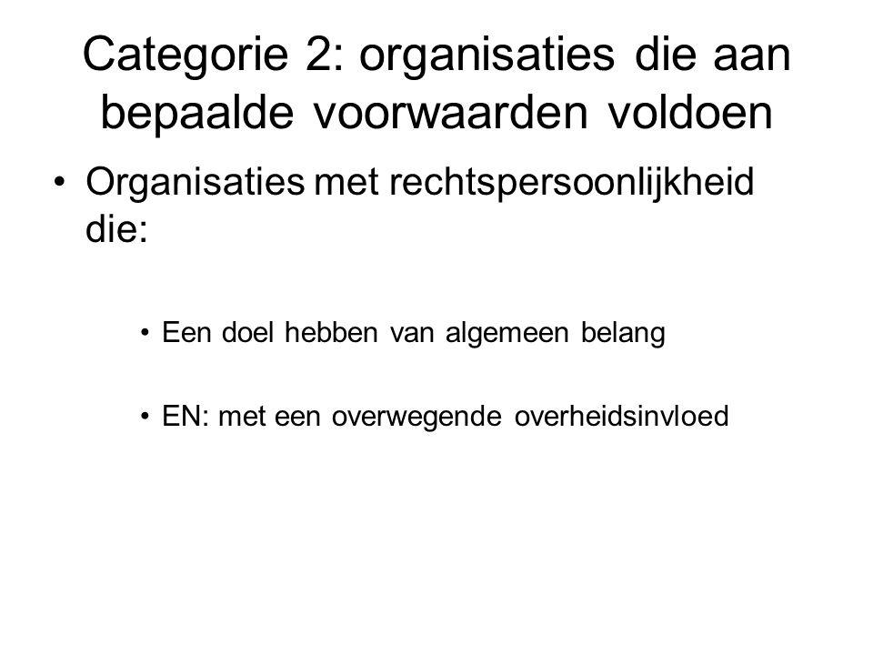 Categorie 2: organisaties die aan bepaalde voorwaarden voldoen Organisaties met rechtspersoonlijkheid die: Een doel hebben van algemeen belang EN: met een overwegende overheidsinvloed