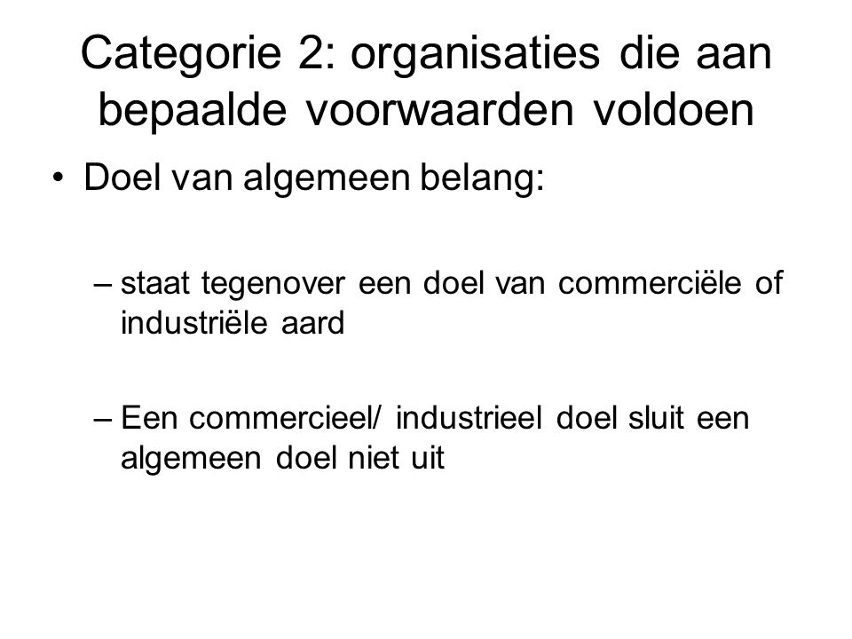 Categorie 2: organisaties die aan bepaalde voorwaarden voldoen Doel van algemeen belang: –staat tegenover een doel van commerciële of industriële aard –Een commercieel/ industrieel doel sluit een algemeen doel niet uit