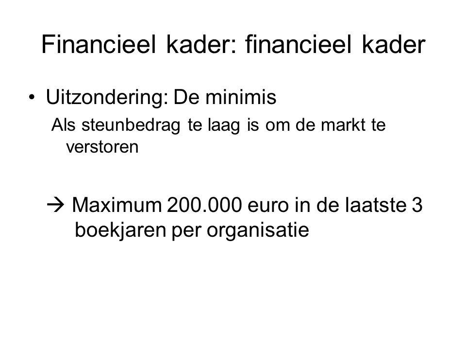 Financieel kader: financieel kader Uitzondering: De minimis Als steunbedrag te laag is om de markt te verstoren  Maximum 200.000 euro in de laatste 3 boekjaren per organisatie