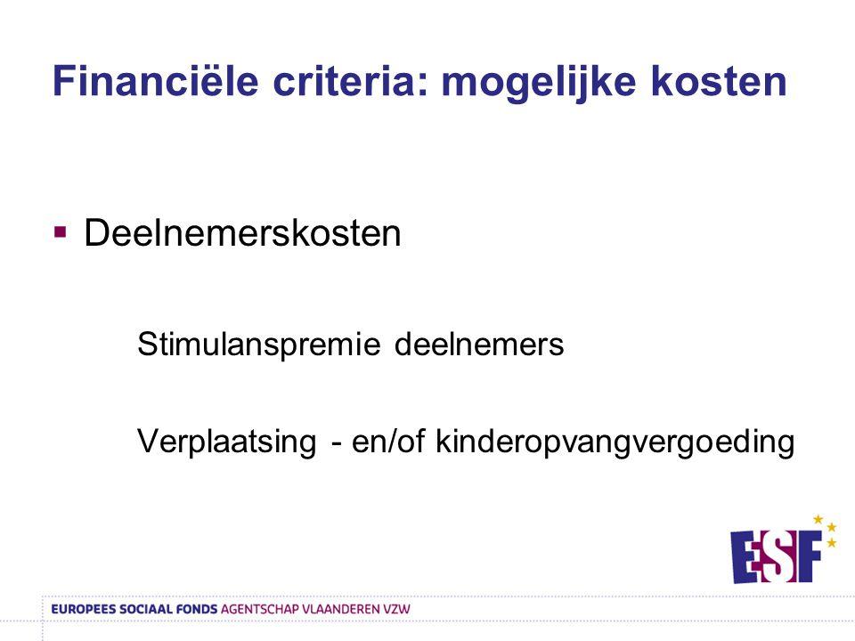 Financiële criteria: mogelijke kosten  Deelnemerskosten Stimulanspremie deelnemers Verplaatsing - en/of kinderopvangvergoeding