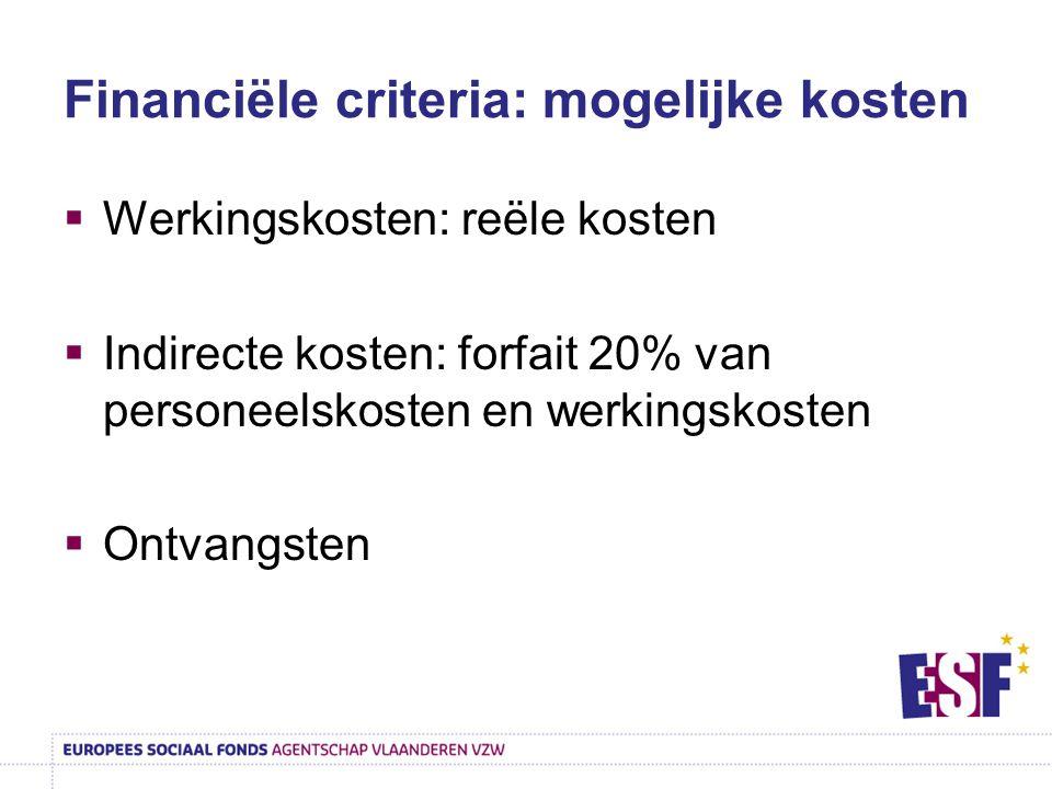 Financiële criteria: mogelijke kosten  Werkingskosten: reële kosten  Indirecte kosten: forfait 20% van personeelskosten en werkingskosten  Ontvangs