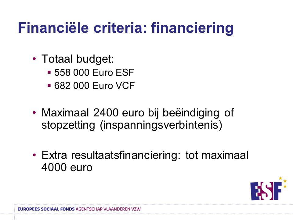 Financiële criteria: financiering Totaal budget:  558 000 Euro ESF  682 000 Euro VCF Maximaal 2400 euro bij beëindiging of stopzetting (inspanningsv