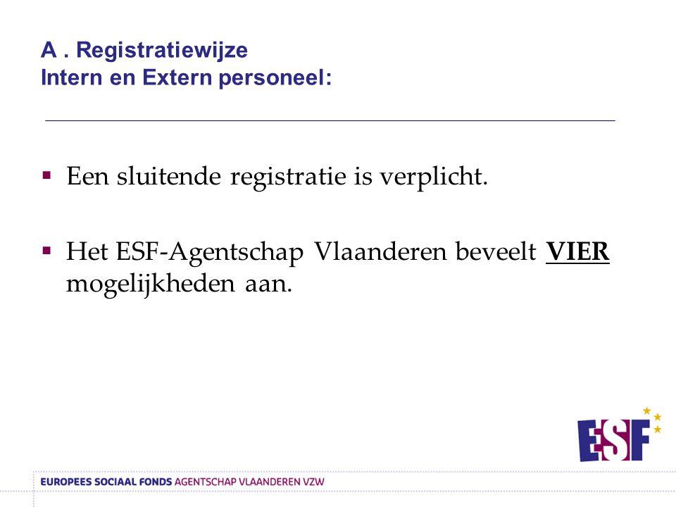A. Registratiewijze Intern en Extern personeel:  Een sluitende registratie is verplicht.  Het ESF-Agentschap Vlaanderen beveelt VIER mogelijkheden a