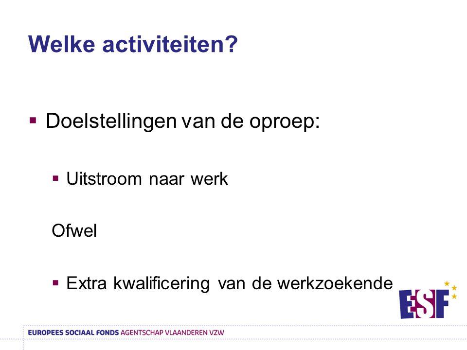 Welke activiteiten?  Doelstellingen van de oproep:  Uitstroom naar werk Ofwel  Extra kwalificering van de werkzoekende